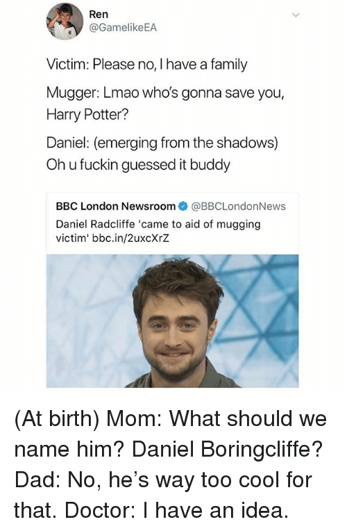 Oh U: /t  Ren  @GamelikeEA  Victim: Please no, I have a family  Mugger: Lmao who's gonna save you,  Harry Potter?  Daniel: (emerging from the shadows)  Oh u fuckin guessed it buddy  BBC London Newsroom@BBCLondonNews  Daniel Radcliffe 'came to aid of mugging  victim' bbc.in/2uxcXrZ (At birth) Mom: What should we name him? Daniel Boringcliffe? Dad: No, he's way too cool for that. Doctor: I have an idea.
