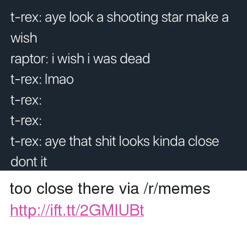 "Memes, Shit, and Http: t-rex: aye look a shooting star make a  wish  raptor: i wish i was dead  t-rex: Imao  t-rex:  t-rex:  t-rex: aye that shit looks kinda close  dont it <p>too close there via /r/memes <a href=""http://ift.tt/2GMlUBt"">http://ift.tt/2GMlUBt</a></p>"