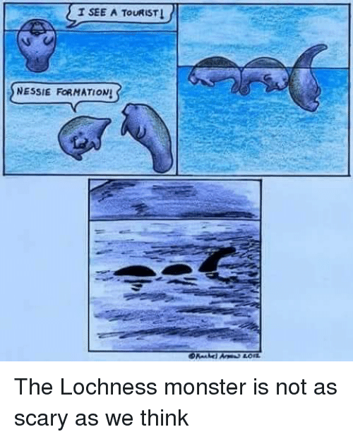 Monster, Think, and Scary: T SEE A TOURIST  SNESSIE FORMATIONS The Lochness monster is not as scary as we think