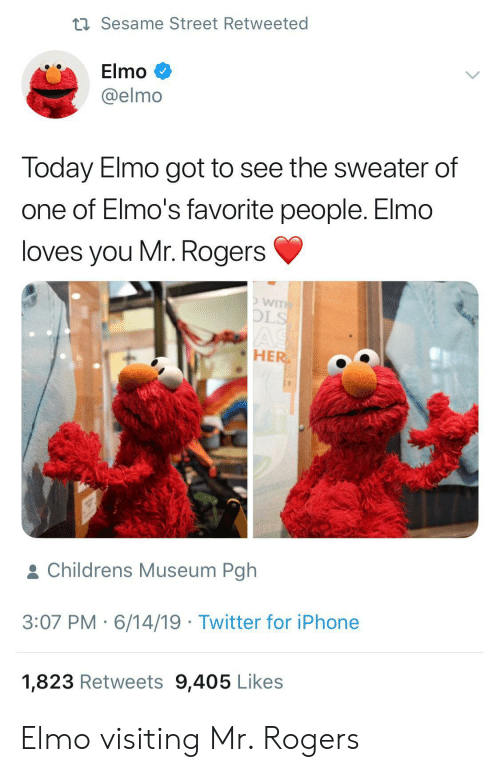 Elmo: t Sesame Street Retweeted  Elmo  @elmo  Today Elmo got to see the sweater of  one of Elmo's favorite people. Elmo  loves you Mr. Rogers  WITH  OLS  AS  HER  & Childrens Museum Pgh  3:07 PM 6/14/19 Twitter for iPhone  1,823 Retweets 9,405 Likes Elmo visiting Mr. Rogers