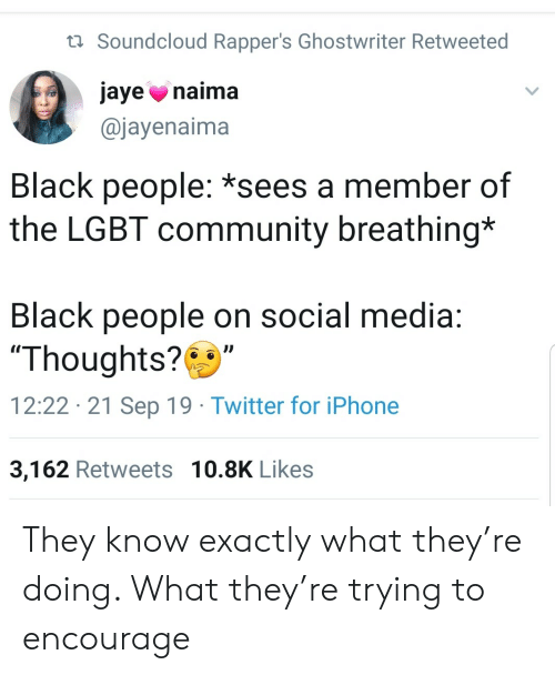 "LGBT: t Soundcloud Rapper's Ghostwriter Retweeted  jaye naima  @jayenaima  Black people: *sees a member of  the LGBT community breathing*  Black people on social media:  ""Thoughts?  12:22 21 Sep 19 Twitter for iPhone  3,162 Retweets 10.8K Likes They know exactly what they're doing. What they're trying to encourage"