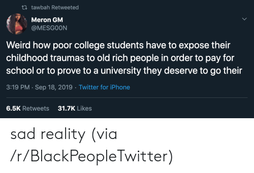 Rich People: t tawbah Retweeted  Meron GM  @MESGOON  Weird how poor college students have to expose their  childhood traumas to old rich people in order to pay for  school or to prove to a university they deserve to go their  3:19 PM Sep 18, 2019 Twitter for iPhone  31.7K Likes  6.5K Retweets sad reality (via /r/BlackPeopleTwitter)