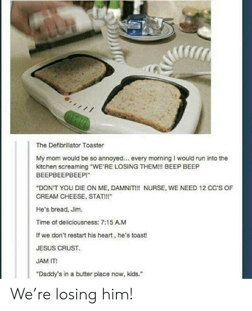 """Annoyed: T  The Defibrillator Toaster  My mom would be so annoyed... every morning I would run into the  kitchen screaming """"WE'RE LOSING THEM!! BEEP BEEP  ВЕЕРВЕЕРВЕЕР!""""  """"DON'T YOU DIE ON ME, DAMNIT!! NURSE, WE NEED 12 CC'S OF  CREAM CHEESE, STAT!""""  He's bread, Jim.  Time of deliciousness: 7:15 A.M  If we don't restart his heart, he's toast!  JESUS CRUST  JAM IT!  """"Daddy's in a butter place now, kids."""" We're losing him!"""