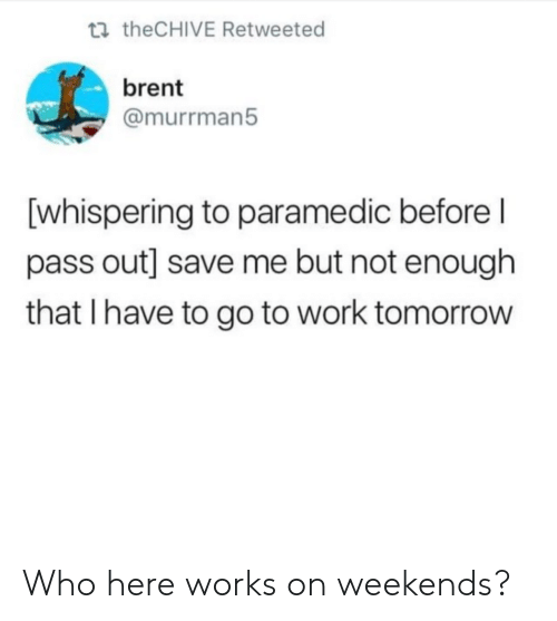 Paramedic: t theCHIVE Retweeted  brent  @murrman5  [whispering to paramedic before l  pass out] save me but not enough  that I have to go to work tomorrow Who here works on weekends?