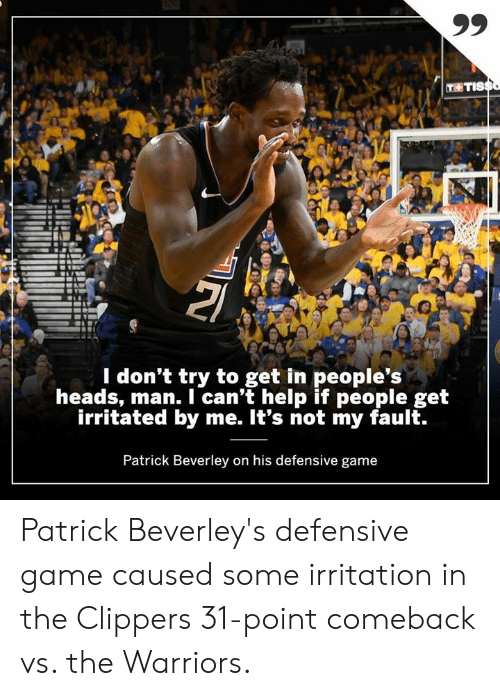 Memes, Clippers, and Game: T TIS  l don't try to get in people's  heads, man. I can't help if people get  irritated by me. It's not my fault.  Patrick Beverley on his defensive game Patrick Beverley's defensive game caused some irritation in the Clippers 31-point comeback vs. the Warriors.