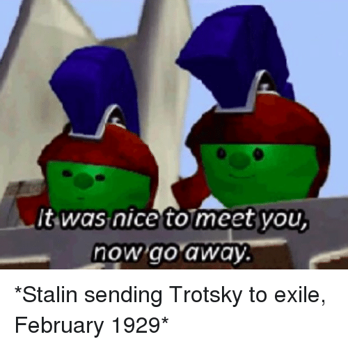 Nice, Stalin, and Exile: t was nice to meet you  now go away. *Stalin sending Trotsky to exile, February 1929*