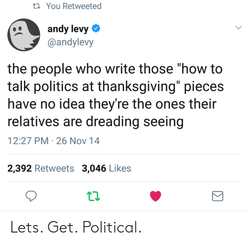 "levy: t You Retweeted  andy levy  @andylevy  the people who write those ""how to  talk politics at thanksgiving"" pieces  have no idea they're the ones their  relatives are dreading seeing  12:27 PM 26 Nov 14  2,392 Retweets 3,046 Likes Lets. Get. Political."