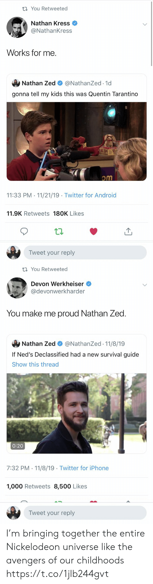 guide: t You Retweeted  Nathan Kress  @NathanKress  Works for me  Nathan Zed  @NathanZed.1d  gonna tell my kids this was Quentin Tarantino  om  11:33 PM 11/21/19 Twitter for Android  .  11.9K Retweets 180K Likes  Tweet your reply   t You Retweeted  Devon Werkheiser  @devonwerkharder  You make me proud Nathan Zed  @NathanZed 11/8/19  Nathan Zed  If Ned's Declassified had a new survival guide  Show this thread  0:20  7:32 PM 11/8/19 Twitter for iPhone  1,000 Retweets 8,500 Likes  Tweet your reply I'm bringing together the entire Nickelodeon universe like the avengers of our childhoods https://t.co/1jlb244gvt