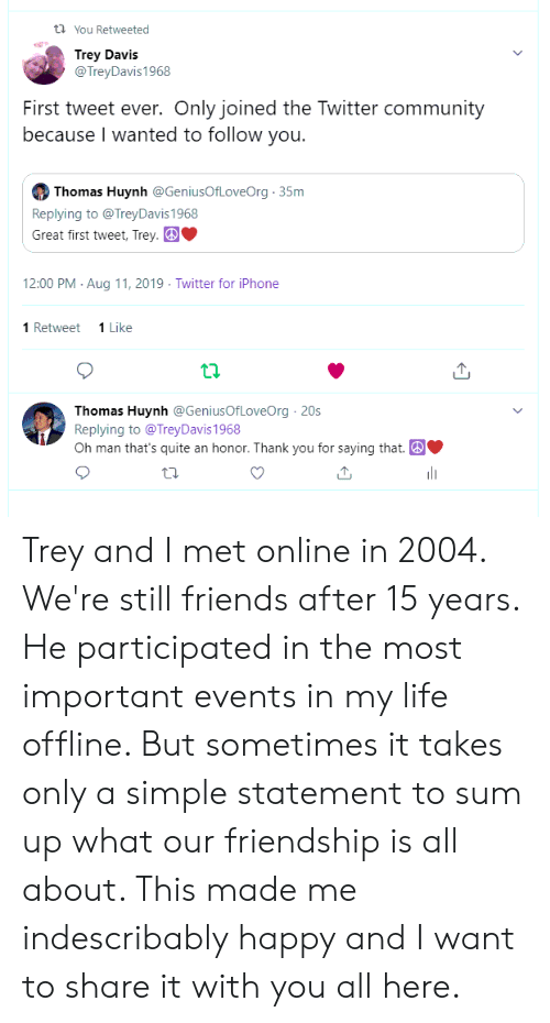 Community, Friends, and Iphone: t You Retweeted  Trey Davis  @TreyDavis1968  First tweet ever. Only joined the Twitter community  because I wanted to follow you.  Thomas Huynh @GeniusOfLoveOrg 35m  Replying to @TreyDavis 1968  Great first tweet, Trey.  12:00 PM Aug 11, 2019 Twitter for iPhone  1 Retweet  1 Like  Thomas Huynh @GeniusOfLoveOrg 20s  Replying to @TreyDavis1968  Oh man that's quite an honor. Thank you for saying that. Trey and I met online in 2004. We're still friends after 15 years. He participated in the most important events in my life offline. But sometimes it takes only a simple statement to sum up what our friendship is all about. This made me indescribably happy and I want to share it with you all here.