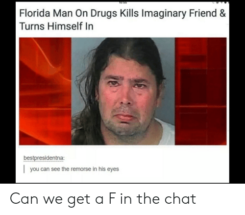 Drugs, Florida Man, and Chat: T0:55  Florida Man On Drugs Kills Imaginary Friend &  Turns Himself In  bestpresidentna:  you can see the remorse in his eyes Can we get a F in the chat