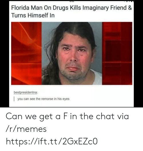 Drugs, Florida Man, and Memes: T0:55  Florida Man On Drugs Kills Imaginary Friend &  Turns Himself In  bestpresidentna:  you can see the remorse in his eyes Can we get a F in the chat via /r/memes https://ift.tt/2GxEZc0