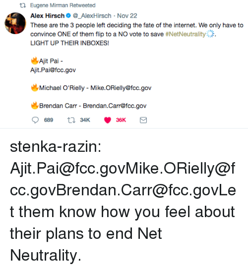 Internet, Target, and Tumblr: t1 Eugene Mirman Retweeted  Alex Hirsch_AlexHirsch Nov 22  These are the 3 people left deciding the fate of the internet. We only have to  convince ONE of them flip to a NO vote to save #NetNeutrality:.  LIGHT UP THEIR INBOXES!  14  Ajit Pal-  Ajit.Pai@fcc.gov  Michael O'Rielly - Mike.ORielly@fcc.gov  Brendan Carr - Brendan.Carr@fcc.gov stenka-razin:  Ajit.Pai@fcc.govMike.ORielly@fcc.govBrendan.Carr@fcc.govLet them know how you feel about their plans to end Net Neutrality.