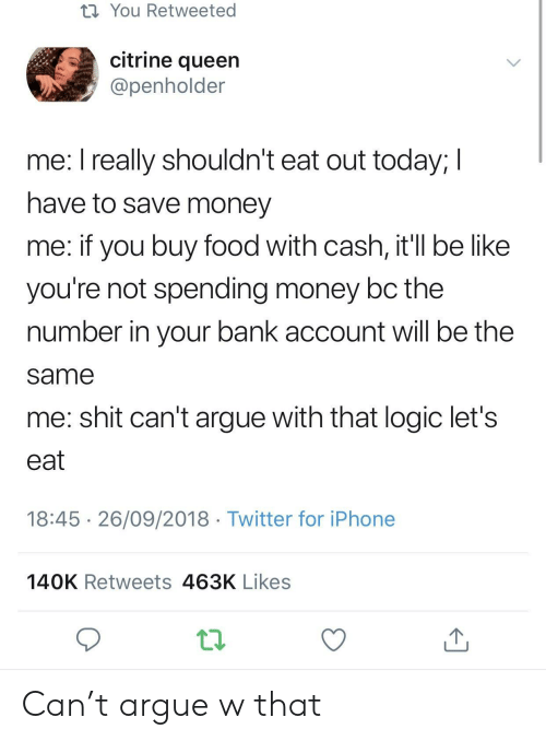 Save Money: t1 You Retweeted  citrine queen  @penholder  me. l really shouldn't eat out today, l  have to save money  me: if you buy food with cash, it'll be like  you're not spending money bc the  number in your bank account will be the  same  me: shit can't argue with that logic let's  eat  18:45 26/09/2018 Twitter for iPhone  140K Retweets 463K Likes Can't argue w that