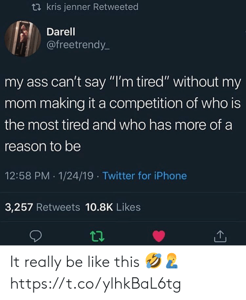 """Ass, Be Like, and Iphone: t2 kris jenner Retweeted  Darel  @freetrendy_  my ass can't say """"I'm tired"""" without my  mom making it a competition of who is  the most tired and who has more of a  reason to be  12:58 PM 1/24/19 Twitter for iPhone  3,257 Retweets 10.8K Likes It really be like this 🤣🤦♂️ https://t.co/ylhkBaL6tg"""