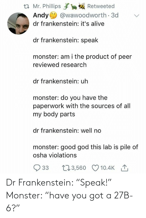"""Good God: t2 Mr. Phillips yrka Retweeted  Andy @wawoodworth 3d  dr frankenstein: it's alive  dr frankenstein: speak  monster: am i the product of peer  reviewed research  dr frankenstein: uh  monster: do you have the  paperwork with the sources of all  my body parts  dr frankenstein: well no  monster: good god this lab is pile of  osha violations  933 t3,560 10.4K Dr Frankenstein: """"Speak!"""" Monster: """"have you got a 27B-6?"""""""