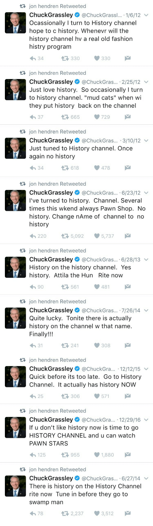 """pawn shop: t3 jon hendren Retweeted  ChuckGrassley @ChuckGrass... . 1/6/12 v  Ocassionally I turn to History channel  hope to c history. Whenevr will the  history channel hv a real old fashion  histry program  330330  34  t3 jon hendren Retweeted  ChuckGrassley @ChuckGras... 2/25/12  Just love history. So occasionally I turn  they put history back on the channel  h 37  to history channel. """"mud cats"""" when wi  13 665 729  t3 jon hendren Retweeted  ChuckGrassley @ChuckGras.. 3/10/12 v  Just tuned to History channel. Once  again no history  34  618478   tajon hendren Retweeted  ChuckGrassley@ChuckGras... .6/23/12 v  I've turned to history. Channel. Several  times this wkend always Pawn Shop. No  history. Change nAme of channel to no  history  220  5,092 5,737  tajon hendren Retweeted  ChuckGrassley@ChuckGras.. 6/28/13  History on the history channel. Yes  history. Attila the Hun Rite now  h 90  561481  tRjon hendren Retweeted  ChuckGrassley. @ChuckGras...-7/26/14  Quite lucky. Tonite there is actually  history on the channel w that name  Finally!!!  h 31  241308   t3 jon hendren Retweeted  ChuckGrassley @ChuckGra... 12/12/15  Quick before its too late. Go to History  Channel. It actually has history NOW  わ25  306571  t3 jon hendren Retweeted  ChuckGrassley@ChuckGra.. 12/29/16 v  If u don't like history now is time to go  HISTORY CHANNEL and u can watch  PAWN STARS  125 1.7 955 1,880  t3 jon hendren Retweeted  ChuckGrassley @chuckGras... 6/27/14  There is history on the History Channel  rite now Tune in before they go to  sWamp man  2,237 3,512  78"""