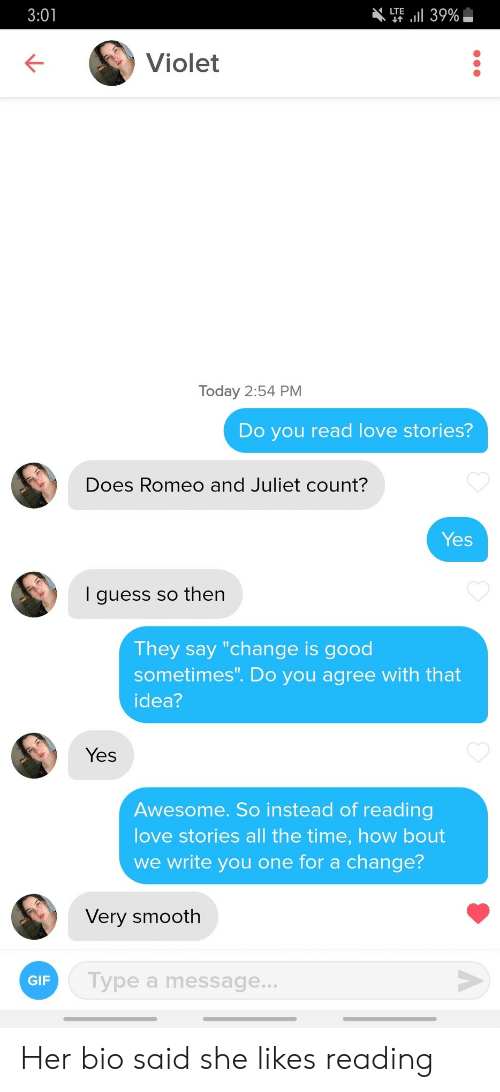 "Gif, Love, and Smooth: T39%  LTE  3:01  Violet  Today 2:54 PM  Do you read love stories?  Does Romeo and Juliet count?  Yes  I guess so then  They say ""change is good  sometimes"". Do you agree with that  idea?  Yes  Awesome. So instead of reading  love stories all the time, how bout  we write you one for a change?  Very smooth  Type a message...  GIF Her bio said she likes reading"
