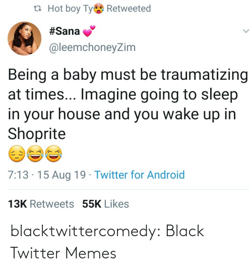 imagine: t7 Hot boy Tye Retweeted  #Sana  @leemchoneyZim  Being a baby must be traumatizing  at times... Imagine going to sleep  in your house and you wake up in  Shoprite  7:13 · 15 Aug 19 · Twitter for Android  13K Retweets 55K Likes blacktwittercomedy:  Black Twitter Memes