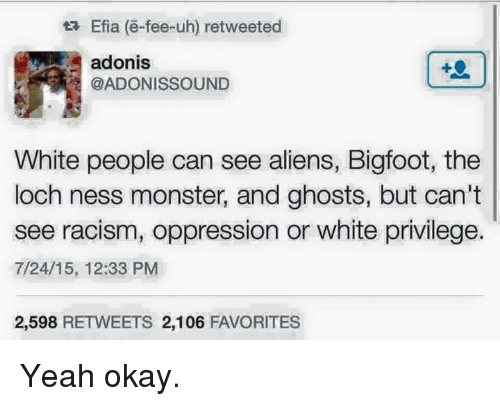 The Loch: ta Efia (e-fee-uh) retweeted  adonis  @ADONIS SOUND  White people can see aliens, Bigfoot, the  loch ness monster, and ghosts, but can't  see racism, oppression or white privilege.  7/24/15, 12:33 PM  2,598  RETWEETS 2,106  FAVORITES Yeah okay.