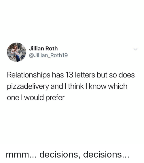 Relationships, Relatable, and Decisions: ta  Jillian Roth  @Jillian_Roth19  Relationships has 13 letters but so does  pizzadelivery and I think I know which  one l would prefer mmm... decisions, decisions...