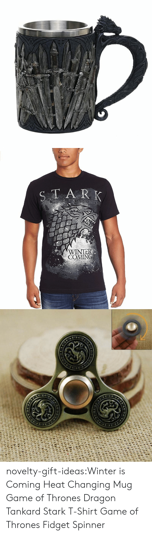 Game of Thrones, Tumblr, and Winter: TA R K  WINTEK  COMING novelty-gift-ideas:Winter is Coming Heat Changing Mug  Game of Thrones Dragon Tankard    Stark T-ShirtGame of Thrones Fidget Spinner