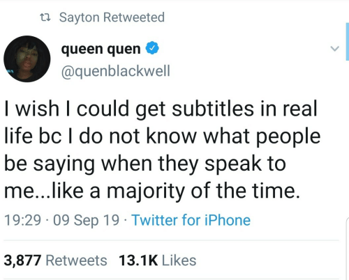 Do Not: ta Sayton Retweeted  queen quen  @quenblackwell  I wish I could get subtitles in real  life bc I do not know what people  be saying when they speak to  me...like a majority of the time.  19:29 · 09 Sep 19 · Twitter for iPhone  3,877 Retweets 13.1K Likes