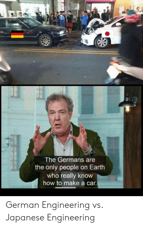 German Engineering: ta  The Germans are  the only people on Earth  who really know  how to make a car. German Engineering vs. Japanese Engineering