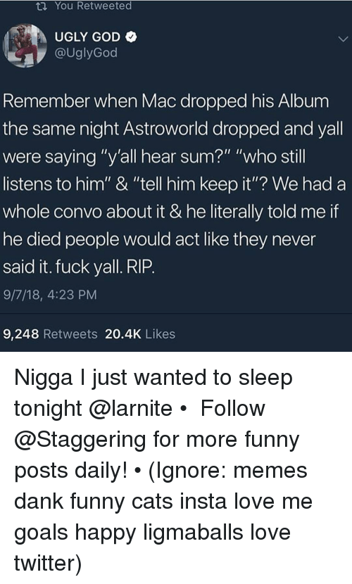 """Cats, Dank, and Funny: ta You Retweeted  UGLY GOD  @UglyGod  Remember when Mac dropped his Album  the same night Astroworld dropped and yall  were saying """"y'all hear sum?"""" """"who still  listens to him"""" & """"tell him keep it""""? We had a  whole convo about it & he literally told me if  he died people would act like they never  said it. fuck yall. RIP  9/7/18, 4:23 PM  9,248 Retweets 20.4K Likes Nigga I just wanted to sleep tonight @larnite • ➫➫➫ Follow @Staggering for more funny posts daily! • (Ignore: memes dank funny cats insta love me goals happy ligmaballs love twitter)"""