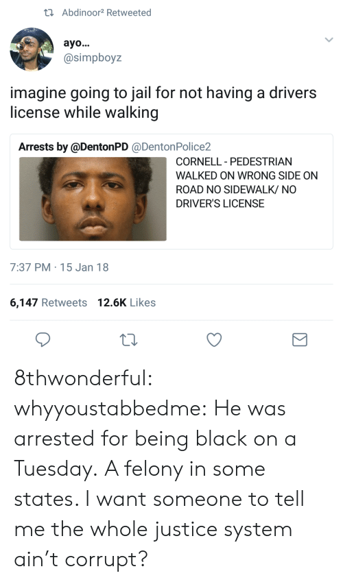 Going To Jail: tAbdinoor2 Retweeted  ayo...  @simpboyz  imagine going to jail for not having a drivers  license while walking  Arrests by @DentonPD @DentonPolice2  CORNELL PEDESTRIAN  -  WALKED ON WRONG SIDE ON  ROAD NO SIDEWALK/ NO  DRIVER'S LICENSE  7:37 PM 15 Jan 18  6,147 Retweets 12.6K Likes 8thwonderful:  whyyoustabbedme:   He was arrested for being black on a Tuesday. A felony in some states.    I want someone to tell me the whole justice system ain't corrupt?