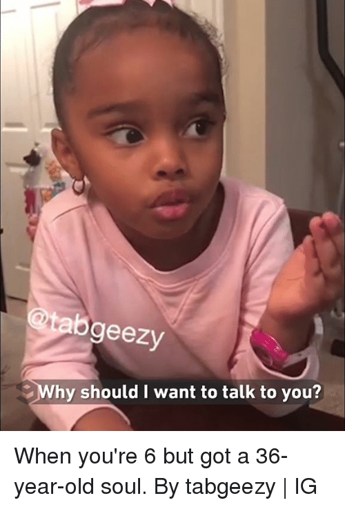 Dank, Old, and 🤖: tabgeezy  Why should I want to talk to you? When you're 6 but got a 36-year-old soul.  By tabgeezy | IG