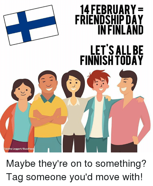 Buzzfees: Tabitha Leggert/BuzzFee  14 FEBRUARY  FRIENDSHIP DAY  IN FINLAND  LET'S ALL BE  FINNISH TODAY Maybe they're on to something? Tag someone you'd move with!