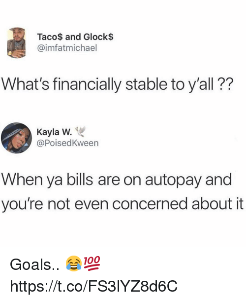 Goals, Bills, and Glock: Taco$ and Glock$  @imfatmichael  What's financially stable to y'all??  Kayla W.  @PoisedKween  When ya bills are on autopay and  you're not even concerned about it Goals.. 😂💯 https://t.co/FS3lYZ8d6C