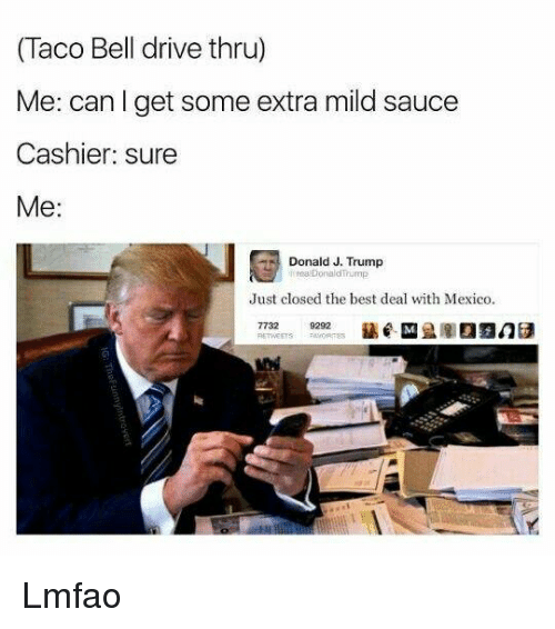 Taco Bell, Dank Memes, and Belle: (Taco Bell drive thru)  Me: can I get some extra mild sauce  Cashier sure  Me  Donald J. Trump  Donald Trump  Just closed the best deal with Mexico.  9292 Lmfao