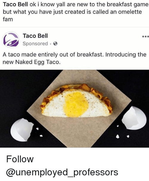 belling: Taco Bell ok i know yall are new to the breakfast game  but what you have just created is called an omelette  fam  Taco Bell  sponsored .  A taco made entirely out of breakfast. Introducing the  new Naked Egg Taco. Follow @unemployed_professors