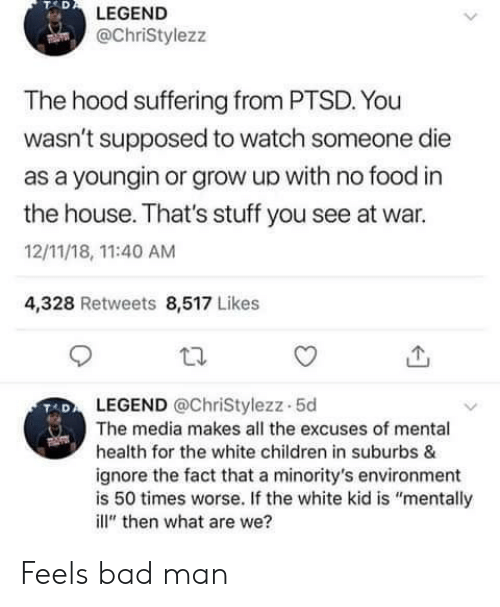 """white kid: TAD  LEGEND  @ChriStylezz  The hood suffering from PTSD. You  wasn't supposed to watch someone die  as a youngin or grow up with no food in  the house. That's stuff you see at war.  12/11/18, 11:40 AM  4,328 Retweets 8,517 Likes  LEGEND @ChriStylezz-5d  The media makes all the excuses of mental  health for the white children in suburbs &  ignore the fact that a minority's environment  is 50 times worse. If the white kid is """"mentally  ill"""" then what are we? Feels bad man"""