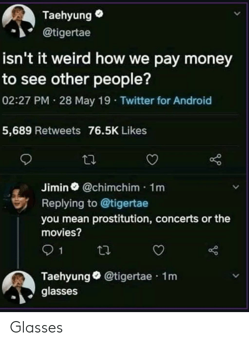 May 19: Taehyung  @tigertae  isn't it weird how we pay money  to see other people?  02:27 PM 28 May 19 Twitter for Android  5,689 Retweets 76.5K Likes  Jimin @chimchim 1m  Replying to @tigertae  you mean prostitution, concerts or the  movies?  1  Taehyung@tigertae 1m  glasses Glasses
