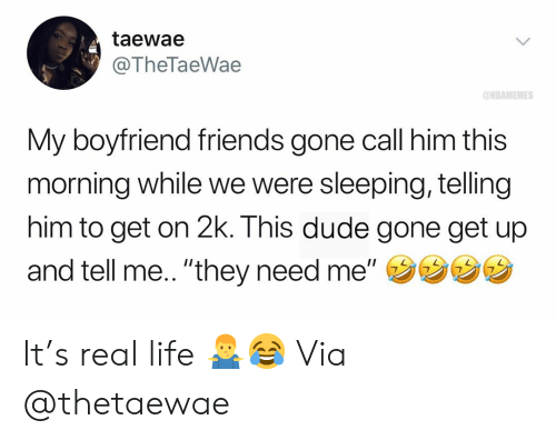 """Basketball, Dude, and Friends: taewae  @TheTaeWae  ONBAMEMES  My boyfriend friends gone call him this  morning while we were sleeping, telling  him to get on 2k. This dude gone get up  and tell me.. """"they need me,,ウウウウ It's real life 🤷♂️😂 Via @thetaewae"""
