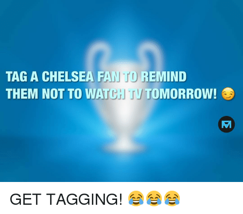 Chelsea, Memes, and Watch: TAG A CHELSEA FAN TO REMIND  THEM NOT TO WATCH TVTOMORROW! GET TAGGING! 😂😂😂