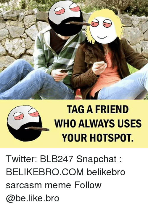 Be Like, Meme, and Memes: TAG A FRIEND  WHO ALWAYS USES  YOUR HOTSPOT. Twitter: BLB247 Snapchat : BELIKEBRO.COM belikebro sarcasm meme Follow @be.like.bro