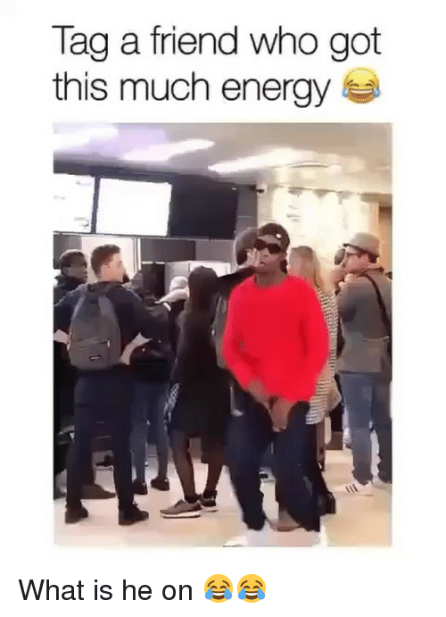 tag a friend who: Tag a friend who got  this much energy What is he on 😂😂