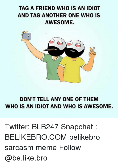 Awesomness: TAG A FRIEND WHO IS AN IDIOT  AND TAG ANOTHER ONE WHO IS  AWESOME.  DON'T TELL ANY ONE OF THEM  WHO IS AN IDIOT AND WHO IS AWESOME. Twitter: BLB247 Snapchat : BELIKEBRO.COM belikebro sarcasm meme Follow @be.like.bro