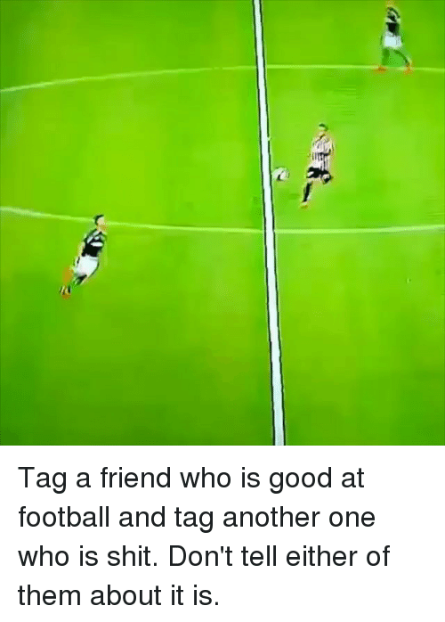 Another One, Football, and Memes: Tag a friend who is good at football and tag another one who is shit. Don't tell either of them about it is.