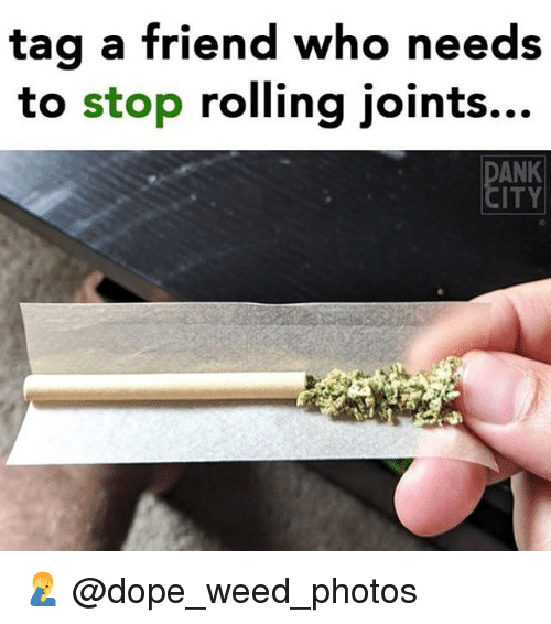 Dope, Memes, and Weed: tag a friend who needs  to stop rolling joints...  ANK  ITY 🤦♂️ @dope_weed_photos