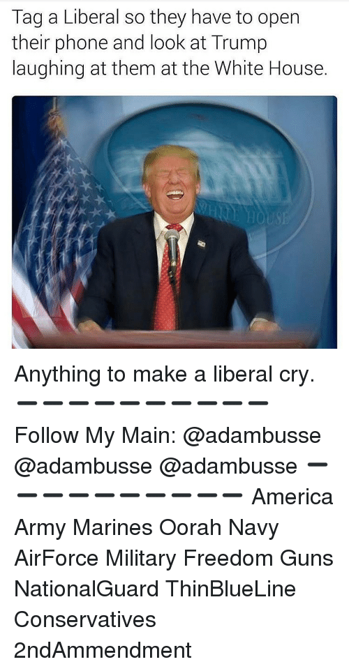 Liberal Crying: Tag a Liberal so they have to open  their phone and look at Trump  laughing at them at the White House. Anything to make a liberal cry. ➖➖➖➖➖➖➖➖➖➖ Follow My Main: @adambusse @adambusse @adambusse ➖➖➖➖➖➖➖➖➖➖ America Army Marines Oorah Navy AirForce Military Freedom Guns NationalGuard ThinBlueLine Conservatives 2ndAmmendment