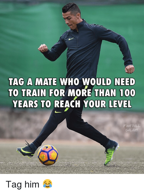 foot ball: TAG A MATE WHO WOULD NEED  TO TRAIN FOR MORE THAN 100  YEARS TO REACH YOUR LEVEL  Foot BALL Tag him 😂
