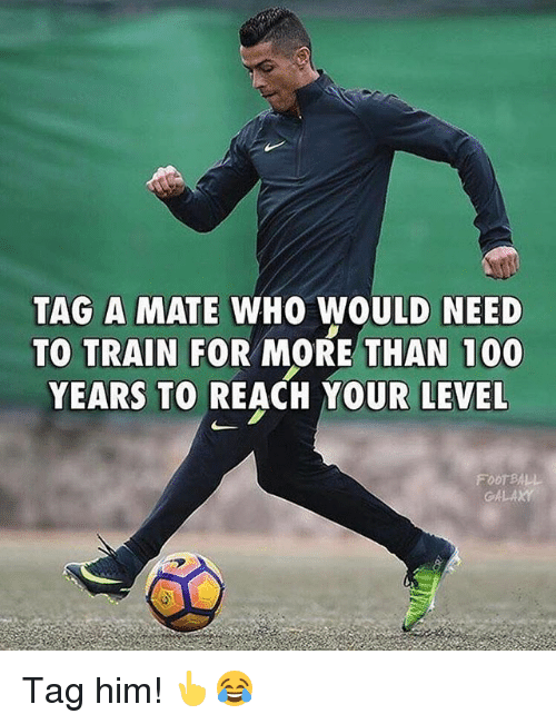 foot ball: TAG A MATE WHO WOULD NEED  TO TRAIN FOR MORE THAN 100  YEARS TO REACH YOUR LEVEL  FOOT BALL  G4L Tag him! 👆😂