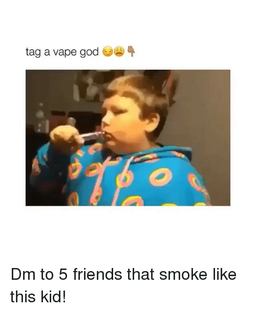 Friends, God, and Memes: tag a vape god Dm to 5 friends that smoke like this kid!
