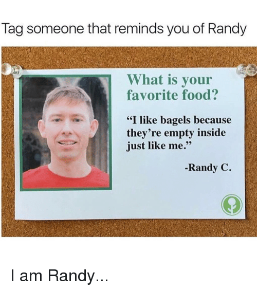 """Food, Memes, and What Is: Tag someone that reminds you of Randy  What is your  favorite food?  """"I like bagels because  they're empty inside  just like me.""""  -Randy C. I am Randy..."""