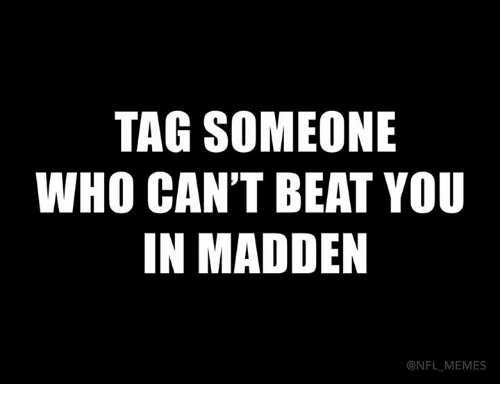 Madden NFL: TAG SOMEONE  WHO CAN'T BEAT YOU  IN MADDEN  @NFL MEMES