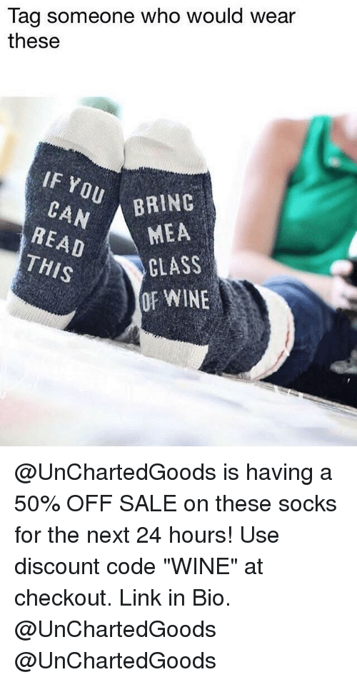 "Memes, Wine, and Link: Tag someone who would wear  these  IF Y  BRING  READ  THIS  MEA  CLASS  OF WINE @UnChartedGoods is having a 50% OFF SALE on these socks for the next 24 hours! Use discount code ""WINE"" at checkout. Link in Bio. @UnChartedGoods @UnChartedGoods"